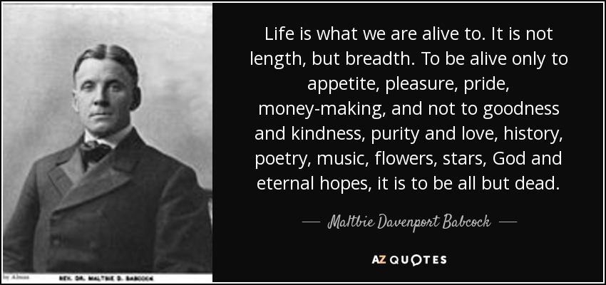 Life is what we are alive to. It is not length, but breadth. To be alive only to appetite, pleasure, pride, money-making, and not to goodness and kindness, purity and love, history, poetry, music, flowers, stars, God and eternal hopes, it is to be all but dead. - Maltbie Davenport Babcock