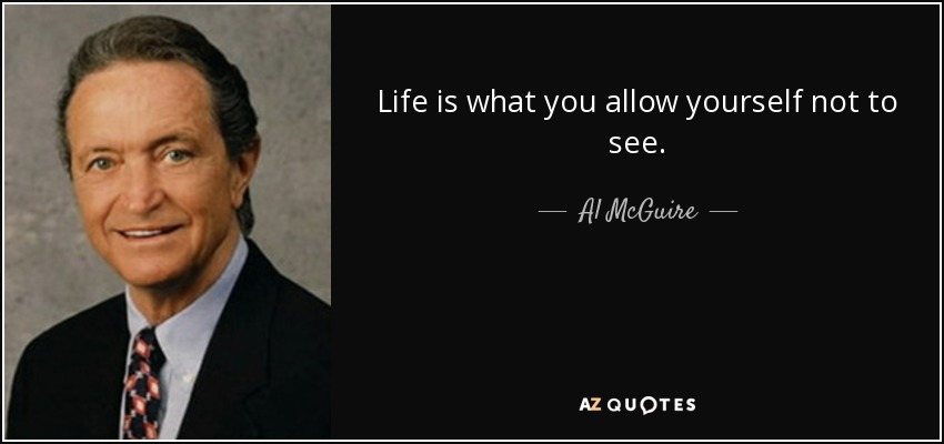 Life is what you allow yourself not to see. - Al McGuire