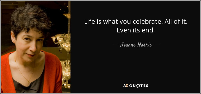 Life is what you celebrate. All of it. Even its end. - Joanne Harris