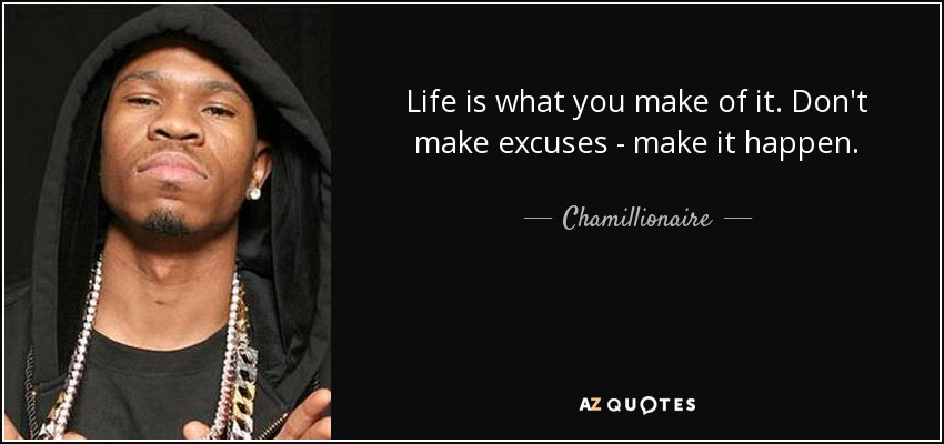 Chamillionaire Quote Life Is What You Make Of It Dont Make Excuses