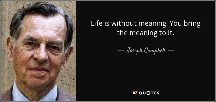 Life is without meaning. You bring the meaning to it. - Joseph Campbell