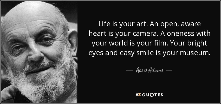 Life is your art. An open, aware heart is your camera. A oneness with your world is your film. Your bright eyes and easy smile is your museum. - Ansel Adams
