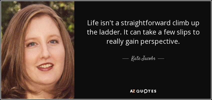 Life isn't a straightforward climb up the ladder. It can take a few slips to really gain perspective. - Kate Jacobs