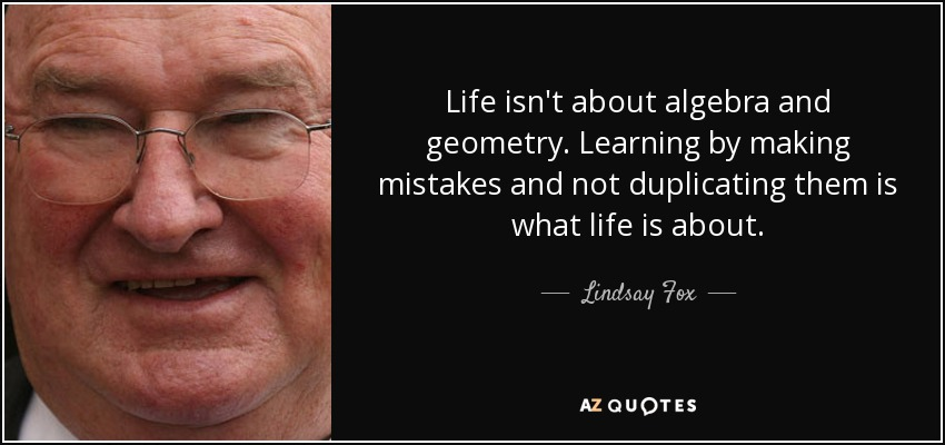 Life isn't about algebra and geometry. Learning by making mistakes and not duplicating them is what life is about. - Lindsay Fox