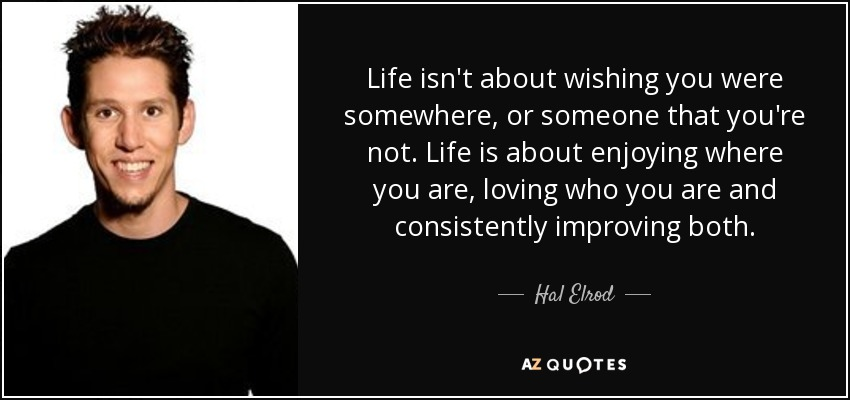 Life isn't about wishing you were somewhere, or someone that you're not. Life is about enjoying where you are, loving who you are and consistently improving both. - Hal Elrod