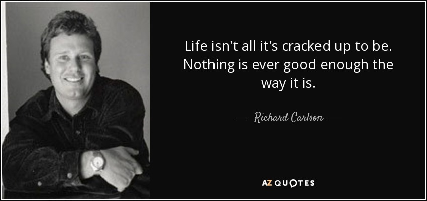 Richard Carlson Quote Life Isnt All Its Cracked Up To Be Nothing
