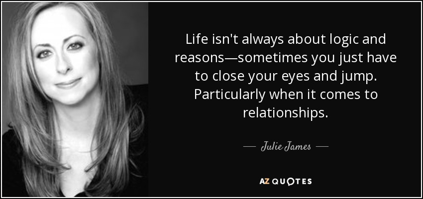 Life isn't always about logic and reasons—sometimes you just have to close your eyes and jump. Particularly when it comes to relationships. - Julie James