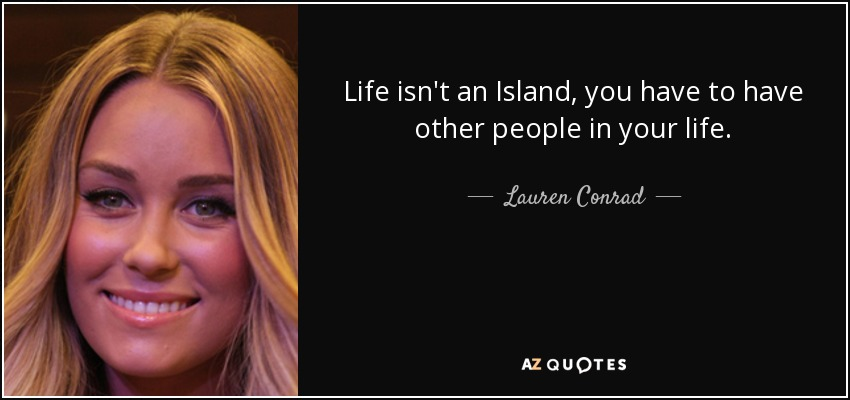 Life isn't an Island, you have to have other people in your life. - Lauren Conrad