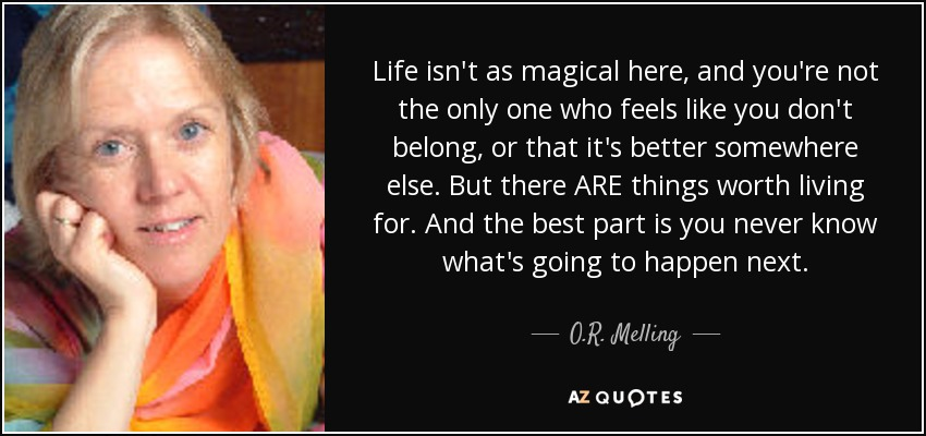 Life isn't as magical here, and you're not the only one who feels like you don't belong, or that it's better somewhere else. But there ARE things worth living for. And the best part is you never know what's going to happen next. - O.R. Melling