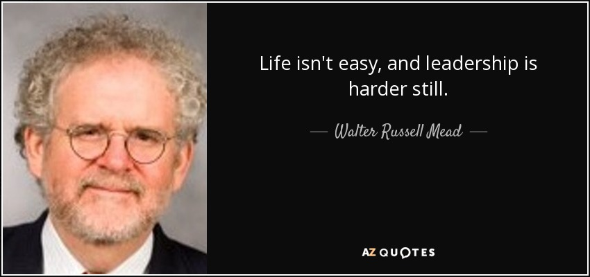 Life isn't easy, and leadership is harder still. - Walter Russell Mead