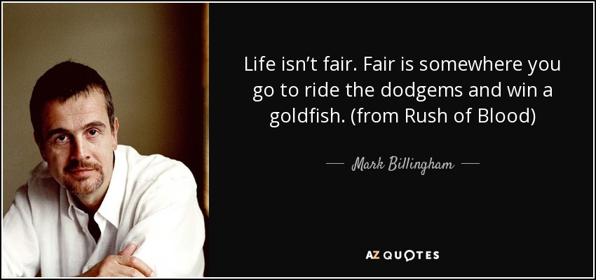 Life isn't fair. Fair is somewhere you go to ride the dodgems and win a goldfish. (from Rush of Blood) - Mark Billingham