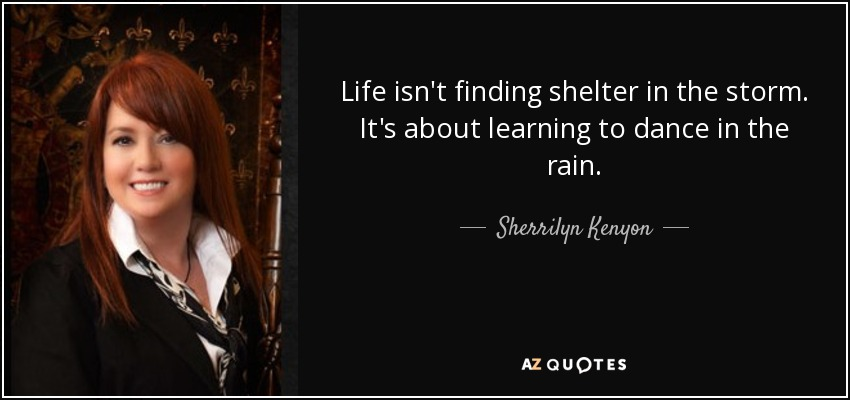 Life isn't finding shelter in the storm. It's about learning to dance in the rain. - Sherrilyn Kenyon