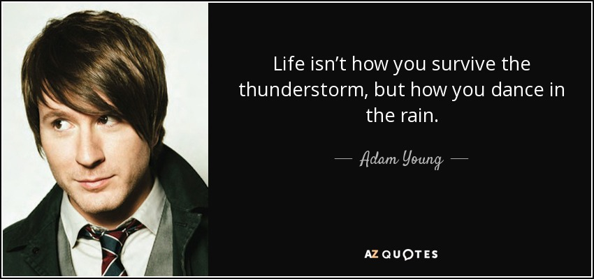 Life isn't how you survive the thunderstorm, but how you dance in the rain. - Adam Young