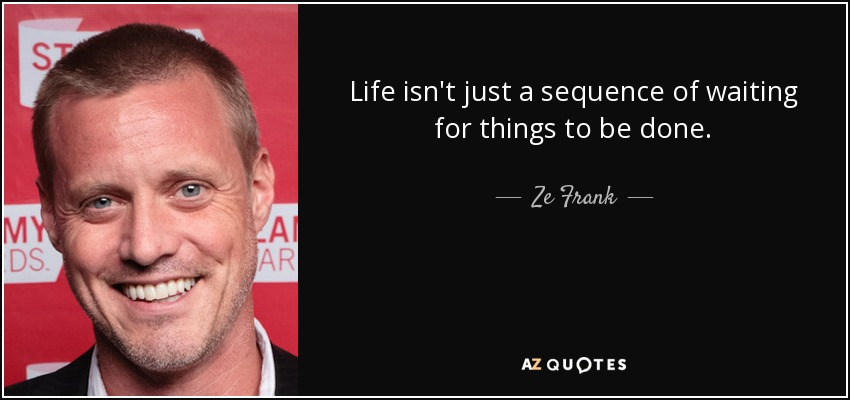 Life isn't just a sequence of waiting for things to be done. - Ze Frank