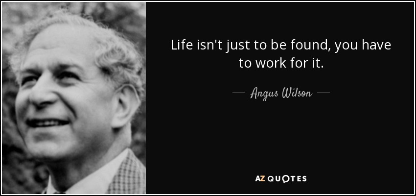 Life isn't just to be found, you have to work for it. - Angus Wilson