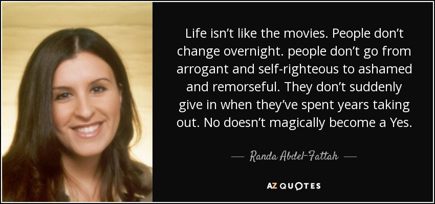 Life isn't like the movies. People don't change overnight. people don't go from arrogant and self-righteous to ashamed and remorseful. They don't suddenly give in when they've spent years taking out. No doesn't magically become a Yes. - Randa Abdel-Fattah