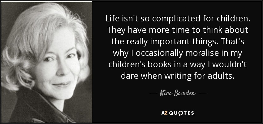 Life isn't so complicated for children. They have more time to think about the really important things. That's why I occasionally moralise in my children's books in a way I wouldn't dare when writing for adults. - Nina Bawden