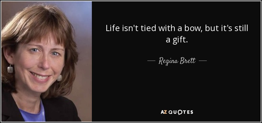 Life isn't tied with a bow, but it's still a gift. - Regina Brett