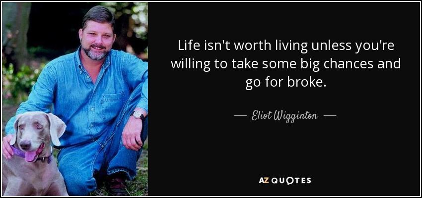Life isn't worth living unless you're willing to take some big chances and go for broke. - Eliot Wigginton