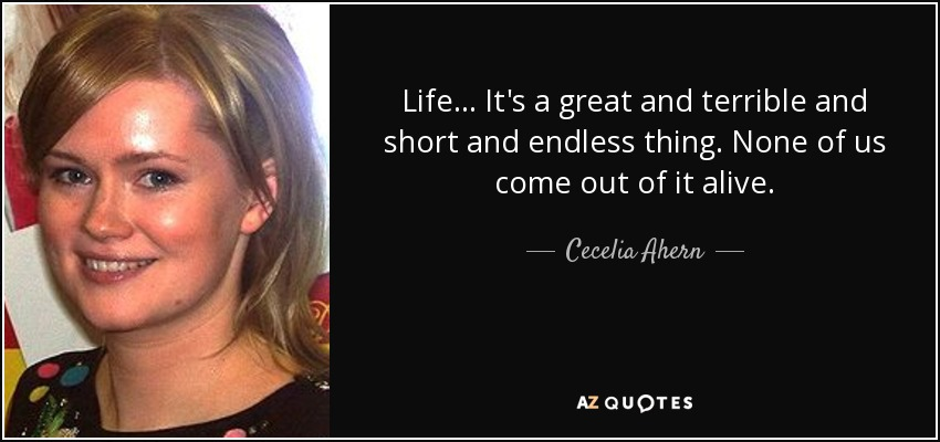 Life... It's a great and terrible and short and endless thing. None of us come out of it alive. - Cecelia Ahern