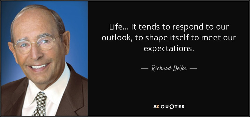 Life... It tends to respond to our outlook, to shape itself to meet our expectations. - Richard DeVos