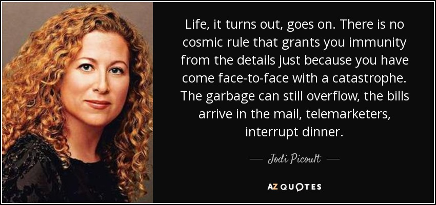 Life, it turns out, goes on. There is no cosmic rule that grants you immunity from the details just because you have come face-to-face with a catastrophe. The garbage can still overflow, the bills arrive in the mail, telemarketers, interrupt dinner. - Jodi Picoult