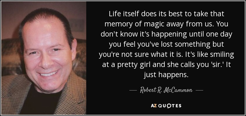 Life itself does its best to take that memory of magic away from us. You don't know it's happening until one day you feel you've lost something but you're not sure what it is. It's like smiling at a pretty girl and she calls you 'sir.' It just happens. - Robert R. McCammon