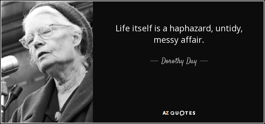 Life itself is a haphazard, untidy, messy affair. - Dorothy Day