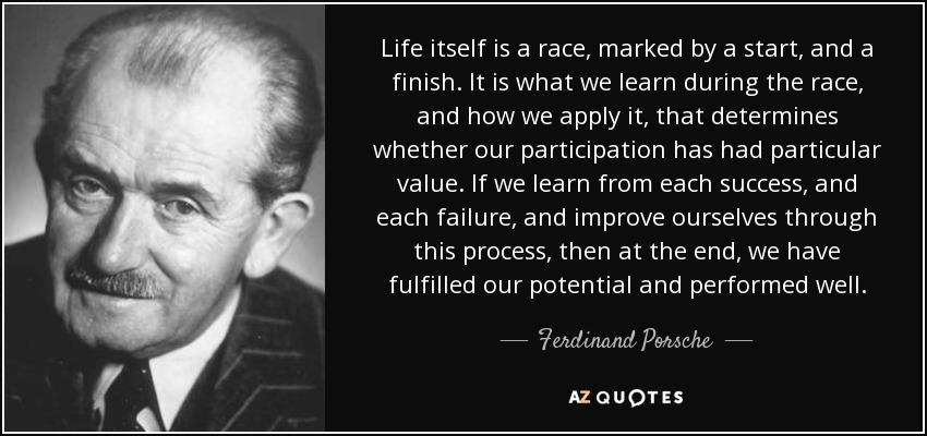 Life itself is a race, marked by a start, and a finish. It is what we learn during the race, and how we apply it, that determines whether our participation has had particular value. If we learn from each success, and each failure, and improve ourselves through this process, then at the end, we have fulfilled our potential and performed well. - Ferdinand Porsche