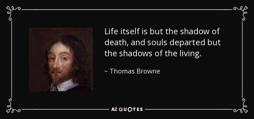 Life itself is but the shadow of death, and souls departed but the shadows of the living. - Thomas Browne