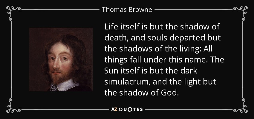 Life itself is but the shadow of death, and souls departed but the shadows of the living: All things fall under this name. The Sun itself is but the dark simulacrum, and the light but the shadow of God. - Thomas Browne