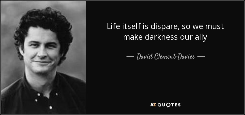 Life itself is dispare, so we must make darkness our ally - David Clement-Davies