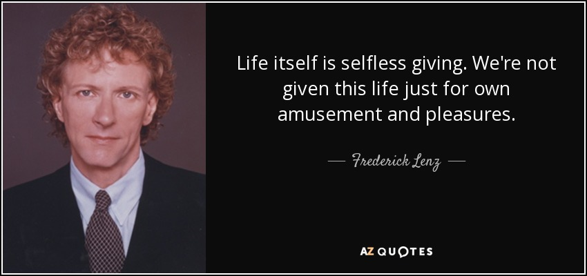 Life itself is selfless giving. We're not given this life just for own amusement and pleasures. - Frederick Lenz