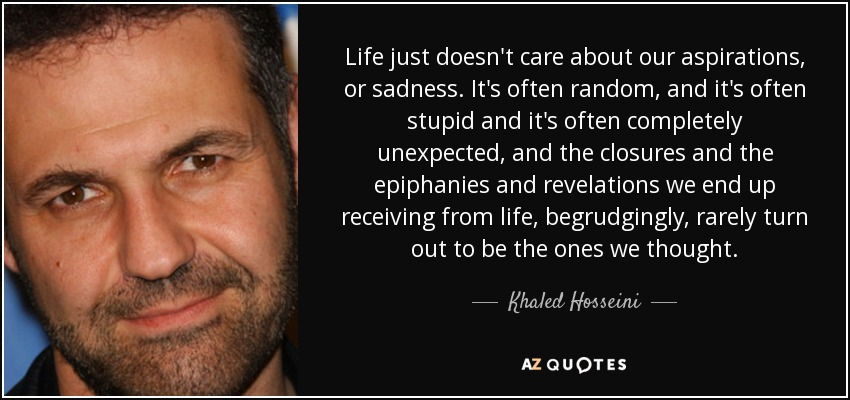 Life just doesn't care about our aspirations, or sadness. It's often random, and it's often stupid and it's often completely unexpected, and the closures and the epiphanies and revelations we end up receiving from life, begrudgingly, rarely turn out to be the ones we thought. - Khaled Hosseini