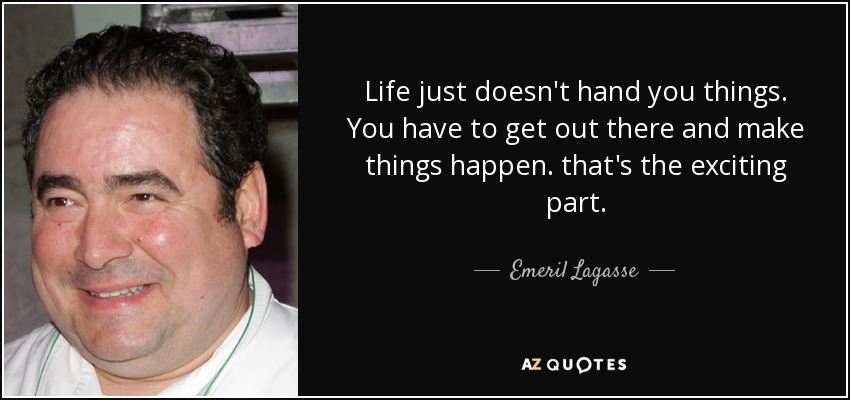 Life just doesn't hand you things. You have to get out there and make things happen. that's the exciting part. - Emeril Lagasse
