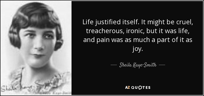 Life justified itself. It might be cruel, treacherous, ironic, but it was life, and pain was as much a part of it as joy. - Sheila Kaye-Smith