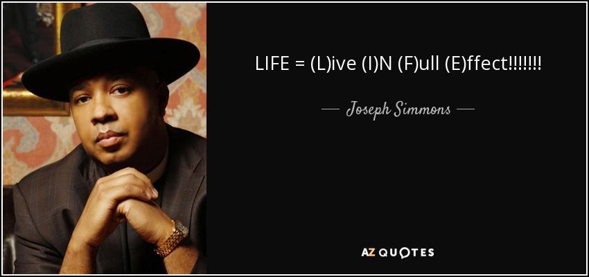 LIFE = (L)ive (I)N (F)ull (E)ffect!!!!!!! - Joseph Simmons