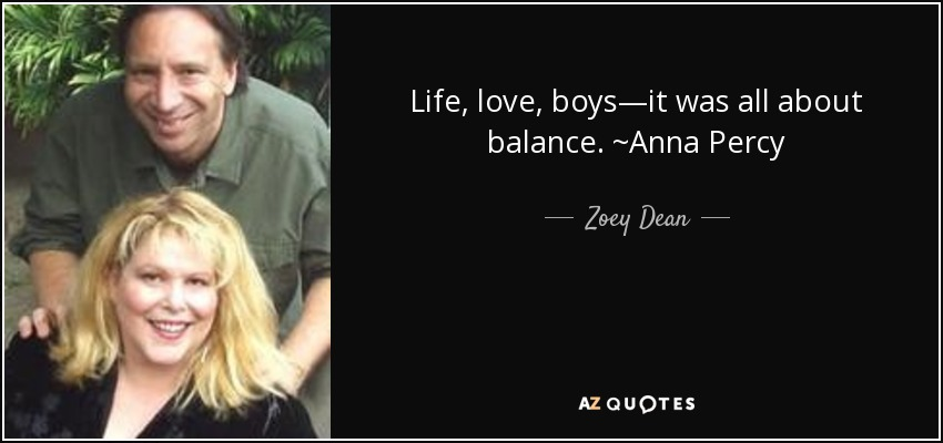 Life, love, boys—it was all about balance. ~Anna Percy - Zoey Dean