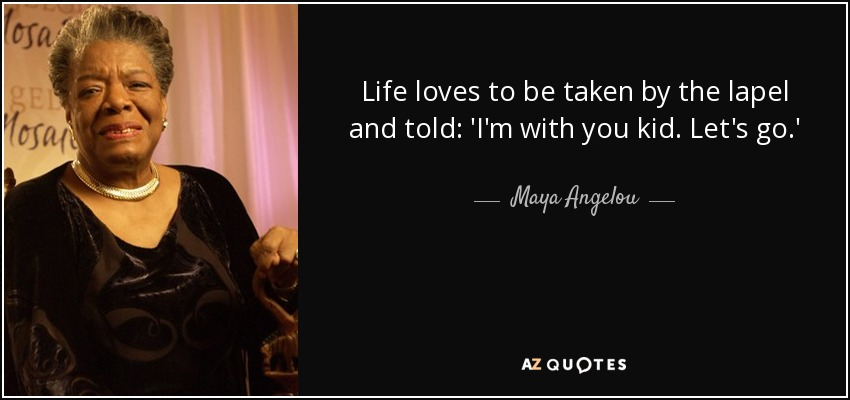 Life loves to be taken by the lapel and told: 'I'm with you kid. Let's go.' - Maya Angelou