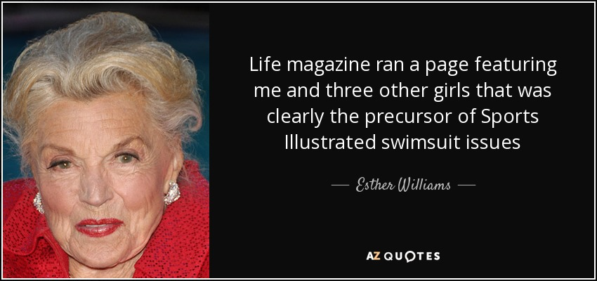 Life magazine ran a page featuring me and three other girls that was clearly the precursor of Sports Illustrated swimsuit issues - Esther Williams