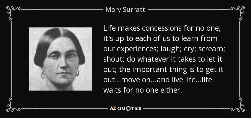 Life makes concessions for no one; it's up to each of us to learn from our experiences; laugh; cry; scream; shout; do whatever it takes to let it out; the important thing is to get it out...move on...and live life...life waits for no one either. - Mary Surratt