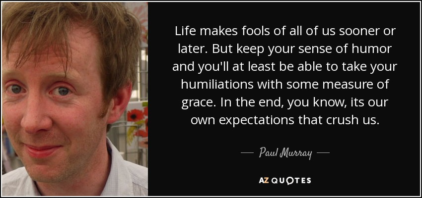 Life makes fools of all of us sooner or later. But keep your sense of humor and you'll at least be able to take your humiliations with some measure of grace. In the end, you know, its our own expectations that crush us. - Paul Murray