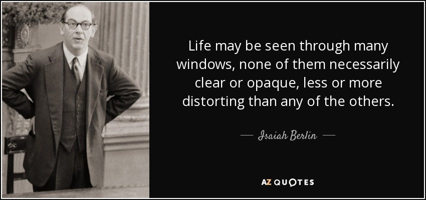 Life may be seen through many windows, none of them necessarily clear or opaque, less or more distorting than any of the others. - Isaiah Berlin