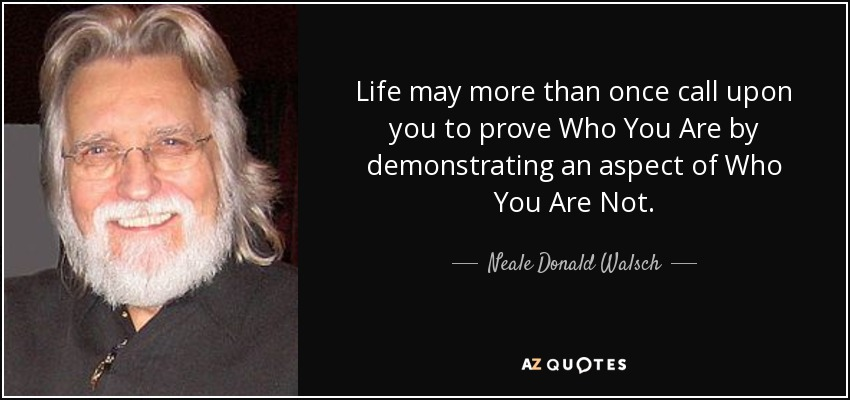 Life may more than once call upon you to prove Who You Are by demonstrating an aspect of Who You Are Not. - Neale Donald Walsch