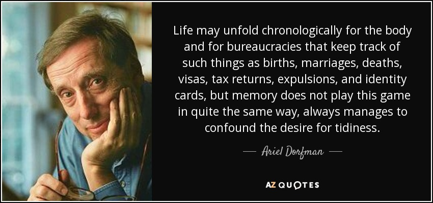 Life may unfold chronologically for the body and for bureaucracies that keep track of such things as births, marriages, deaths, visas, tax returns, expulsions, and identity cards, but memory does not play this game in quite the same way, always manages to confound the desire for tidiness. - Ariel Dorfman