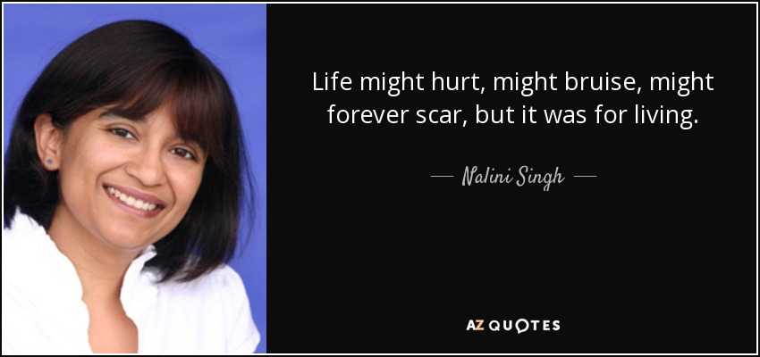 Life might hurt, might bruise, might forever scar, but it was for living. - Nalini Singh