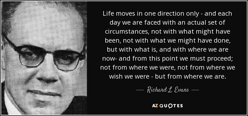 Richard L  Evans quote: Life moves in one direction only