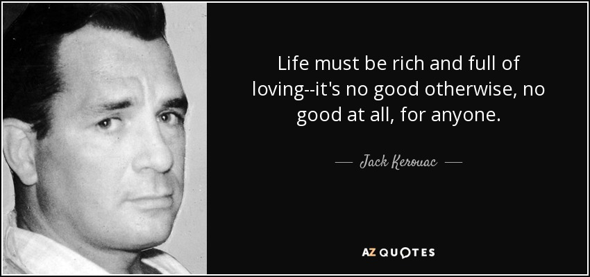 Life must be rich and full of loving--it's no good otherwise, no good at all, for anyone. - Jack Kerouac