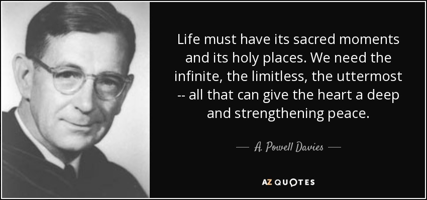 Life must have its sacred moments and its holy places. We need the infinite, the limitless, the uttermost -- all that can give the heart a deep and strengthening peace. - A. Powell Davies