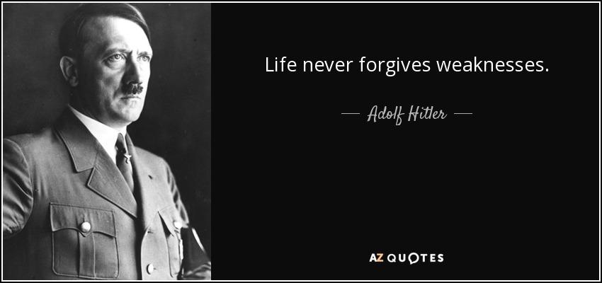 Life never forgives weaknesses. - Adolf Hitler